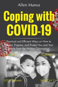 Coping with COVID-19: Practical and Efficient Ways on How to Prevent, Prepare, and Protect You and Your Family from the Wuhan Coronavirus (Covid N95, nCoV-2019, SARS-CoV 2, 2020 Outbreak)