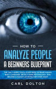 How To Analyze People A Beginners Blueprint: The Only Guide You'll Ever Need to Read Human Body Language, Detect Dark Psychology, and Become a Human Lie Detector Over Night