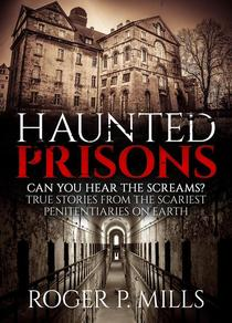 Haunted Prisons: Can You Hear The Screams? True Stories From The Scariest Penitentiaries On Earth