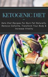 Ketogenic Diet: Keto Diet Recipes For Burn Fat Naturally, Remove Cellulite, Transform Your Body & Increase Vitality