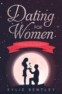 Dating For Women: Empowering Dating Advice For Women - Learn How To Easily Attract Men, Enjoy Better Relationships, Master Online Dating & Tinder, Find Love And Boost Your Confidence & Self Esteem