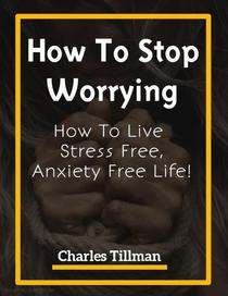 How To Stop Worrying - How to Live Stress Free, Anxiety Free Life