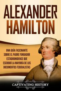 Alexander Hamilton: Una Guía Fascinante Sobre el Padre Fundador Estadounidense Que Escribió la Mayoría de los Documentos Federalistas