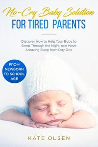 No-Cry Baby Solution for Tired Parents - Discover How to Help Your Baby to Sleep Through the Night, and Have Amazing Sleep from Day One (from Newborn to School Age)