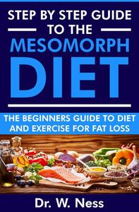Step by Step Guide to the Mesomorph Diet: The Beginners Guide to Diet & Exercise for Fat Loss