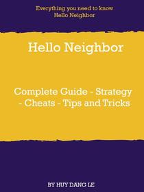 Hello Neighbor Complete Guide - Strategy - Cheats - Tips and Tricks