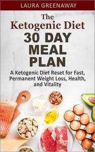 The Ketogenic Diet 30 Day Meal Plan: A Ketogenic Diet Reset for Fast, Permanent Weight Loss, Health, and Vitality