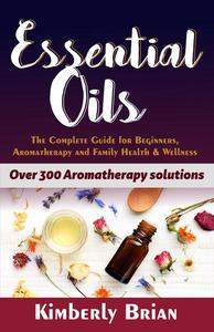 Essential Oils: The complete Essential oils Guide for Beginners, Aromatherapy and Family Health & Wellness (Over 300 Aromatherapy solutions)