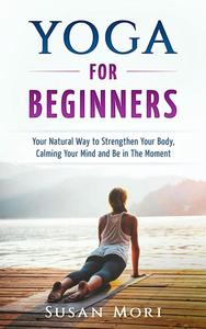 Yoga: for Beginners: Your Natural Way to Strengthen Your Body, Calming Your Mind and Be in The Moment