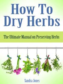 How To Dry Herbs: The Ultimate Manual on Preserving Herbs