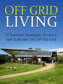 Off Grid Living: 12 Essential Strategies To Live A Self-Sufficient Life Off The Grid