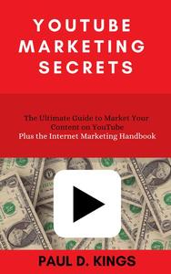 YouTube Marketing Secrets: The Ultimate Guide to Market Your Content on YouTube Plus the Internet Marketing Handbook