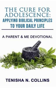 The Cure For Adolescence: Applying Biblical Principles To Your Daily Life
