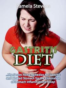 Gastritis Diet: The Secret Home Remedies for Gastritis and Bloated Stomach for the Elimination of Stomach Inflammations Today!