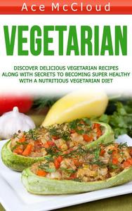 Vegetarian: Discover Delicious Vegetarian Recipes Along With Secrets To Becoming Super Healthy With A Nutritious Vegetarian Diet