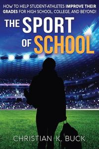 The Sport of School: How to Help Student-Athletes Improve Their Grades for High School, College, and Beyond!