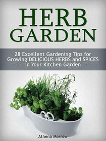 Herb Garden: 28 Excellent Gardening Tips For Growing Delicious Herbs and Spices in Your Kitchen Garden