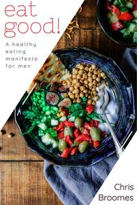 Eat Good: A Healthy Eating Manifesto for Men