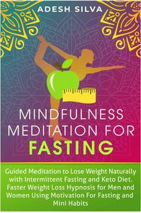 Mindfulness Meditation for Fasting : Guided Meditation to Lose Weight Naturally with Intermittent Fasting and Keto Diet. Faster Weight Loss Hypnosis for Men and Women Using Motivation for Fasting and