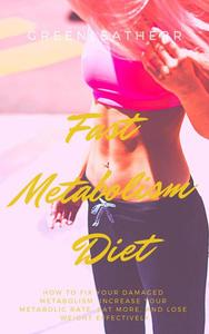Fast Metabolism Diet How To Fix Your Damaged Metabolism, Increase Your Metabolic Rate, Eat More, And Lose Weight Effectively