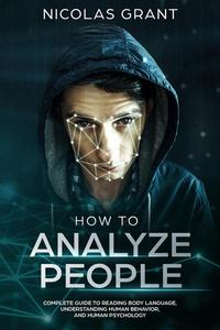 How to Analyze People: Complete Guide to Reading Body Language, Understanding Human Behavior, and Human Psychology