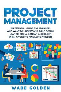 Project Management: An Essential Guide for Beginners Who Want to Understand Agile, Scrum, Lean Six Sigma, Kanban and Kaizen When Applied to Managing Projects
