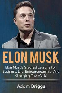 Elon Musk: Elon Musk's greatest lessons for business, life, entrepreneurship, and changing the world!