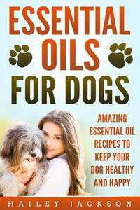 Essential Oils for Dogs: Amazing Essential Oil Recipes to Keep Your Dog Healthy and Happy