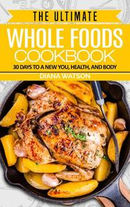 The Ultimate Whole Foods Cookbook: 30 Days to a New You, Health, and Body