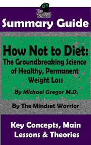 Summary Guide: How Not To Diet: The Groundbreaking Science of Healthy, Permanent Weight Loss: By Michael Greger M.D. | The Mindset Warrior Summary Guide
