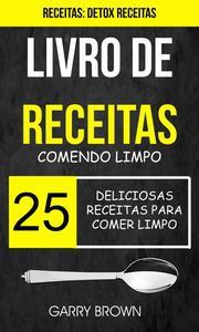 Livro de receitas: Comendo Limpo: 25 Deliciosas Receitas para Comer Limpo (Receitas: Detox Receitas)