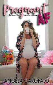 Pregnant AF: The Miserable Joys of Pregnancy