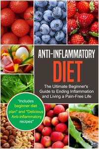 Anti-Inflammatory Diet: The Ultimate Beginner's Guide to Ending Inflammation and Living a Pain-Free Life