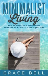 Minimalist Living: How to Develop a Minimalist Mindset and Live a Meaningful Life