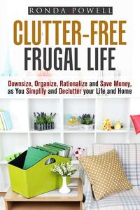 Clutter-Free Frugal Life: Downsize, Organize, Rationalize and Save Money as You Simplify and Declutter your Life and Home