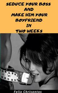 Seduce Your Boss and Make Him Your Boyfriend in Two Weeks