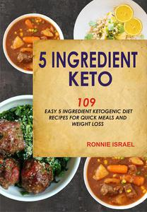 5 Ingredient Keto: 109 Easy 5 Ingredient Ketogenic Diet Recipes For Quick Meals And Weight Loss