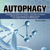 Autophagy:Autophagy in Health and Disease - Learn How to Activate the Self-Cleansing and Anti-Ageing Process, Lose Weight and Reduce Inflammation