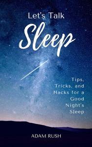 Let's Talk Sleep: Tips, Tricks, and Hacks for a Good Night's Sleep