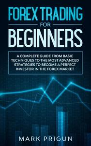 Forex Trading for Beginners: A Complete Guide from Basic Techniques to the Most Advanced Strategies to Become a Perfect Investor in the Forex Market