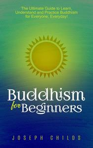 Buddhism for Beginners: The Ultimate Guide to Learn, Understand and Practice Buddhism for Everyone, Everyday!