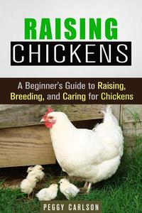 Raising Chickens: A Beginner's Guide to Raising, Breeding, and Caring for Chickens