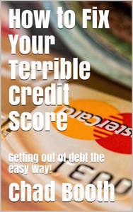 How to Fix Your Terrible Credit Score: Getting Out of Debt the Easy Way!