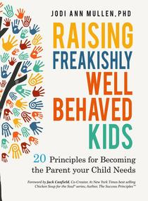 Raising Freakishly Well-Behaved Kids: 20 Principles for Becoming the Parent your Child Needs
