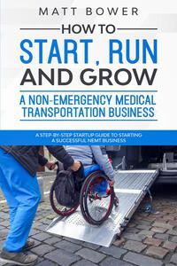 How to Start, Run, and Grow a Non-Emergency Medical Transportation Business A Step-By-Step Startup Guide to Starting a Successful NEMT Business By  Matt Bower