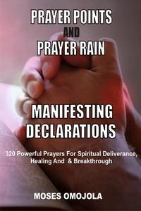 Prayer Points And Prayer Rain Manifesting Declarations: 320 Powerful Prayers For Spiritual Deliverance, Healing, And Breakthrough