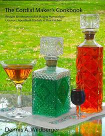 The Cordial Maker's Cookbook - Recipes & Instructions for Making Home Made Liqueurs, Aperitifs & Cordials in Your Kitchen