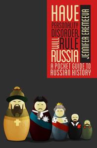 Have Personality Disorder, Will Rule Russia: A Pocket Guide to Russian History