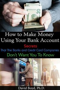 How to Make Money Using Your Bank Account: Secrets That the Banks and Credit Card Companies Do Not Want You to Know.