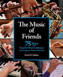 The Music of Friends: 75 Years of the Chamber Music Conference and Composers' Forum of the East